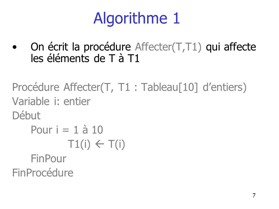 Algorithme 1 On écrit la procédure Affecter(T,T1) qui affecte les éléments de T à T1. Procédure Affecter(T, T1 : Tableau[10] d'entiers)